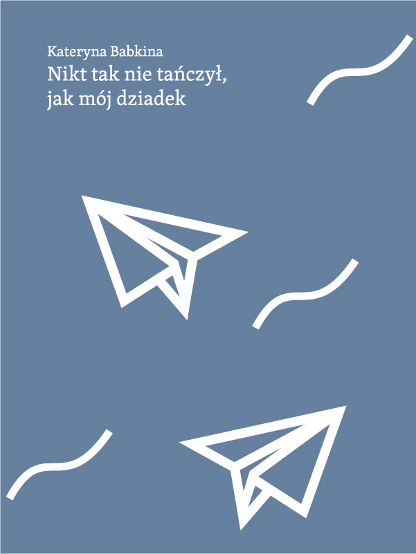Niebieska okładka ksiażki. U góry czarną czcionką nazwisko autora Kateryna Babkina oraz tytuł Nikt tak nie tańczył, jak mój dziadek. Na okładkce ksiażki znajdują się dwa papierowe samolociki.