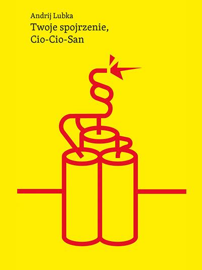 """Okładka książki Andrija Lubki """"Twoje spojrzenie Cio-Cio-San. Na okładce kontur dynamitu z podpalonym lontem"""